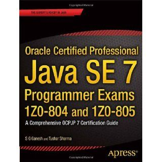 Oracle Certified Professional Java SE 7 Programmer Exams 1Z0 804 and 1Z0 805: A Comprehensive OCPJP 7 Certification Guide (Expert's Voice in Java): S G Ganesh, Tushar Sharma: 9781430247647: Books