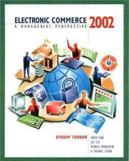 Electronic Commerce 2002: A Managerial Perspective (2nd Edition): Efraim Turban, David King, Jae Lee, Merrill Warkentin, H. Michael Chung, Michael Chung: 9780130653017: Books