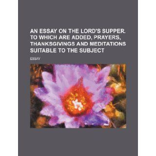 An Essay on the Lord's Supper. to Which Are Added, Prayers, Thanksgivings and Meditations Suitable to the Subject: Essay: 9781235622434: Books