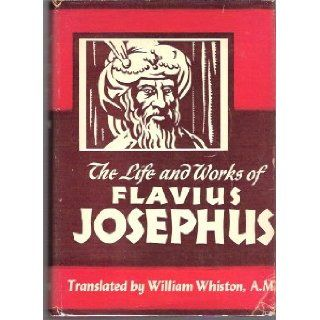 The Life and Works of Flavius Josephus   The Learned and Authentic Jewish Historian and Celebrated WarriorTo Which Are Added Seven Dissertations Concerning Jesus Christ, John the Baptist, James the Just, God's Command to Abraham, etc. Flavius Josephus
