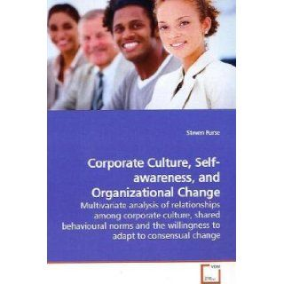 Corporate Culture, Self awareness, and Organizational Change: Multivariate analysis of relationships among corporate culture, shared behavioural norms and the willingness to adapt to consensual change: Steven Purse: 9783639130737: Books