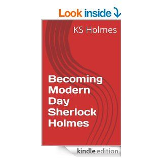Becoming Modern Day Sherlock Holmes eBook: KS Holmes: Kindle Store