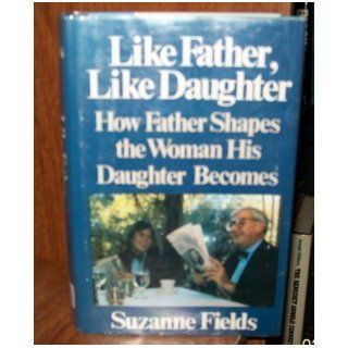 Like Father, Like Daughter: How Father Shapes the Woman His Daughter Becomes: Suzanne Fields: 9780316281690: Books