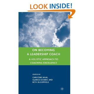 On Becoming a Leadership Coach A Holistic Approach to Coaching Excellence Christine Wahl, Clarice L. Scriber, Beth Bloomfield 9780230606784 Books