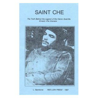 Saint Che: The Truth Behind The Legend Of The Heroic Guerrilla, Ernesto Che Guevara: Larry Gambone: Books