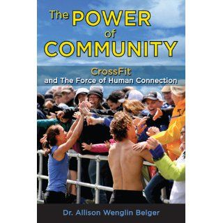 The Power of Community: CrossFit and the Force of Human Connection: Allison Wenglin Belger: 9781936608737: Books