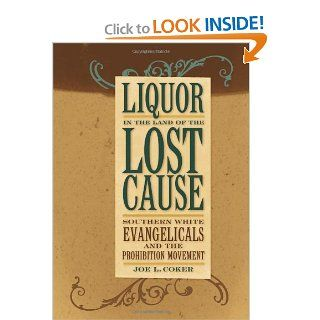 Liquor in the Land of the Lost Cause: Southern White Evangelicals and the Prohibition Movement (Religion in the South) (9780813124711): Joe L. Coker: Books