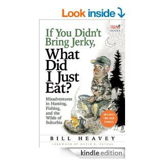 If You Didn't Bring Jerky, What Did I Just Eat Misadventures in Hunting, Fishing, and the Wilds of Suburbia eBook Bill Heavey Kindle Store