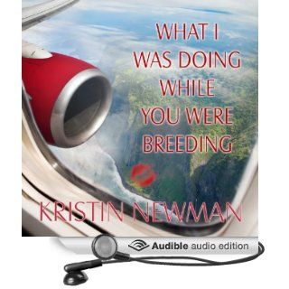 What I Was Doing While You Were Breeding: A Memoir (Audible Audio Edition): Kristin Newman: Books