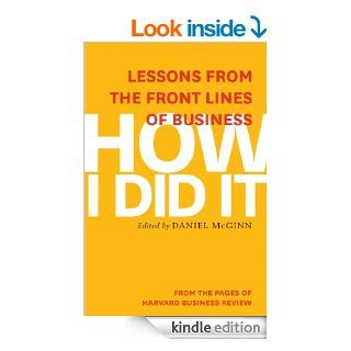 How I Did It: Lessons from the Front Lines of Business eBook: Harvard Business Review, Daniel McGinn: Kindle Store