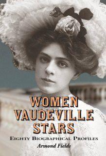 Women Vaudeville Stars Eighty Biographical Profiles (9780786469161) Armond Fields Books