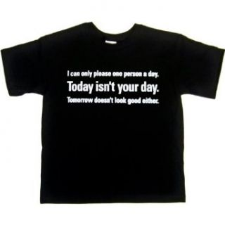 YOUTH T SHIRT  BLACK   X SMALL   I Can Only Please One Person A Day   Today Isnt Your Day   Tomorrow Doesnt Look Good Either   Funny One Liner Clothing