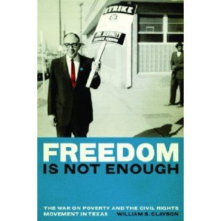 Freedom Is Not Enough: The War on Poverty and the Civil Rights Movement in Texas: William S. Clayson: 9780292721869: Books