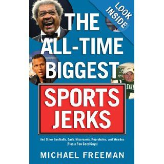 The All Time Biggest Sports Jerks: And Other Goofballs, Cads, Miscreants, Reprobates, and Weirdos (Plus a Few Good Guys): Michael Freeman: 9781600781780: Books