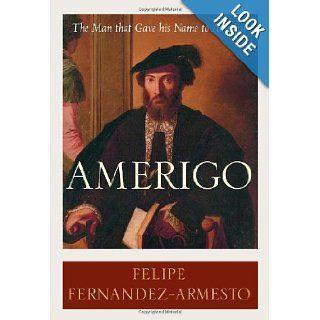 Amerigo The Man Who Gave His Name to America Felipe Fernandez Armesto 9781400062812 Books