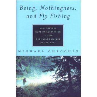 Being, Nothingness, and Fly Fishing How One Man Gave Up Everything to Fish the Fabled Waters of the West Michael Checchio 9781585743414 Books