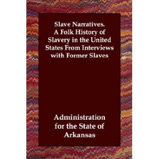 Slave Narratives. A Folk History of Slavery in the United States From Interviews with Former Slaves Administration for the State of Arkansas 9781847029881 Books