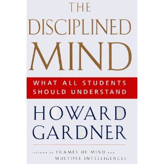 Disciplined Mind: What All Students Should Understand: Howard Gardner: 9780684843247: Books