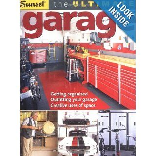 The Ultimate Garage: Getting Organized, Outfitting Your Garage, Creative Use of Space: Editors of Sunset Books: 9780376012012: Books