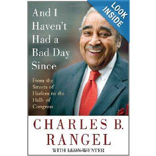 And I Haven't Had a Bad Day Since From the Streets of Harlem to the Halls of Congress Charles B. Rangel, Leon Wynter 9780312372521 Books