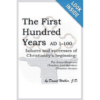 The First Hundred Years AD 1 100: Failures and Successes of Christianity's Beginning: The Jesus Movement, Christian Anti Semitism, Christian Sexism: Daniel Walker: 9780595196340: Books