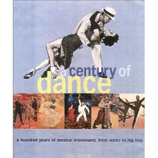 A Century of Dance: A Hundred Years of Musical Movement, from Waltz to Hip Hop: Ian Driver: 9780815411338: Books