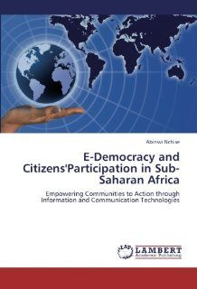 E Democracy and Citizens'Participation in Sub Saharan Africa Empowering Communities to Action through Information and Communication Technologies (9783659285615) Abinwi Nchise Books