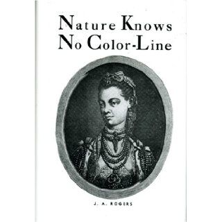Nature Knows No Color Line: Research into the Negro Ancestry in the White Race: J. A. Rogers: 9780960229451: Books