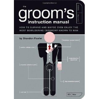 The Groom's Instruction Manual: How to Survive and Possibly Even Enjoy the Most Bewildering Ceremony Known to Man (Owner's and Instruction Manual): Shandon Fowler, Paul Kepple, Jude Buffum: 9781594741906: Books