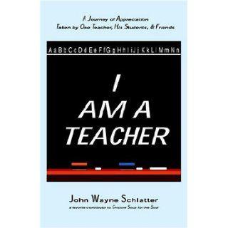I Am A Teacher John Wayne Schlatter 9780976405009 Books