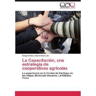 La Capacitaci�n, una estrategia de cooperativas agr�colas: La experiencia en la Ciudad de Santiago de las Vegas, Municipio Boyeros, La Habana, Cuba (Spanish Edition): Evelyn Rebeca Gueishman Luis: 9783845499253: Books