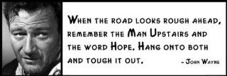 Wall Quote   John Wayne   When the Road Looks Rough Ahead, Remember the Man Upstairs and the Word Hope. Hang Onto Both and Tough It Out   Prints
