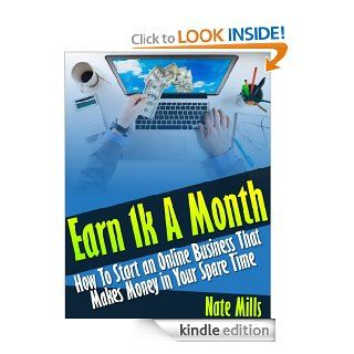 Earn 1k A Month   How To Start an Online Business That Makes Money in Your Spare Time eBook: Nate Mills: Kindle Store