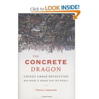 The Concrete Dragon: China's Urban Revolution and What it Means for the World: Thomas J. Campanella: 9781568986272: Books