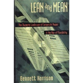 Lean and Mean: The Changing Landscape of Corporate Power in the Age of Flexibility: Bennett Harrison: 9780465069422: Books
