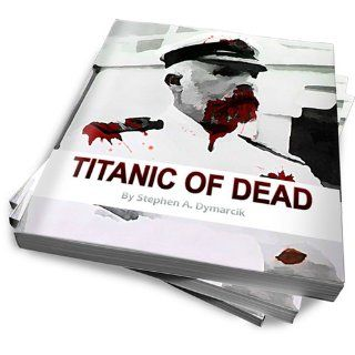 Titanic of The Dead: How I Survived the Titanic Zombie Apocalypse: Stephen A. Dymarcik II, T R Conklin, Steve Dymarcik, Tammy Dymarcik, Mr Lawrence Beesley: 9781475140088: Books