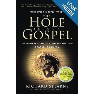 The Hole in Our Gospel: What Does God Expect of Us? The Answer That Changed My Life and Might Just Change the World: Richard Stearns: 9780849947001: Books