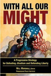 With All Our Might: A Progressive Strategy for Defeating Jihadism and Defending Liberty: Will Marshall, Graham Allison, Reza Aslan, Ronald D. Asmus, Daniel Benjamin, James R. Blaker, Larry Diamond, Edward Gresser, Rachel Kleinfeld, Jan Mazurek, Michael McF