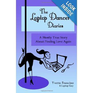 The Laptop Dancer Diaries: A Mostly True Story About Finding Love Again: Yvette Francino, Meg Tidd: 9781450580205: Books