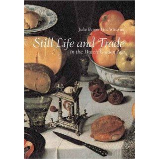 Still Life and Trade in the Dutch Golden Age Julie Berger Hochstrasser 9780300100389 Books