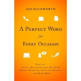 Perfect Word for Every Occasion, A: Ideal for: Letters Receiving Lines Facebook Emails Thank You Notes Condolences . . . and Much More: Liz Duckworth: Books