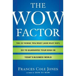 The Wow Factor The 33 Things You Must (and Must Not) Do to Guarantee Your Edge in Today's Business World Frances Cole Jones 9780345517890 Books