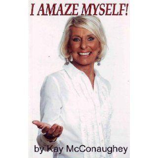 I Amaze Myself!: Kay McConaughey: 9780615178615: Books