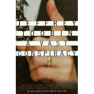 A Vast Conspiracy: The Real Story of the Sex Scandal That Nearly Brought Down a President: Jeffrey Toobin: 9780375502958: Books
