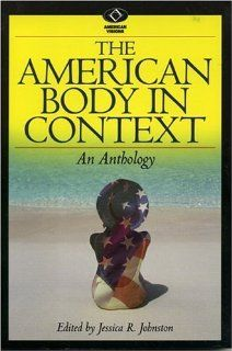 The American Body in Context: An Anthology (American Visions: Readings in American Culture): Jessica R. Johnston, Samantha Holland, Kay Toombs, Frederik Pohl, Hans Moravec, Mike Featherstone, Marc E. Mishkind, Judith Rodin, Lisa R. Silberstein, Ruth E. Str