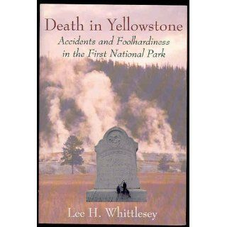 Death in Yellowstone: Accidents and Foolhardiness in the First National Park: Lee H. Whittlesey: 9781570980213: Books
