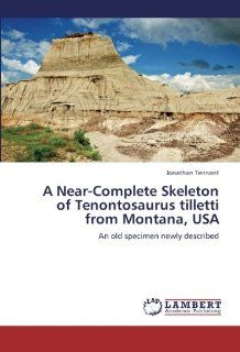 A Near Complete Skeleton of Tenontosaurus tilletti from Montana, USA: An old specimen newly described: Jonathan Tennant: 9783659299384: Books
