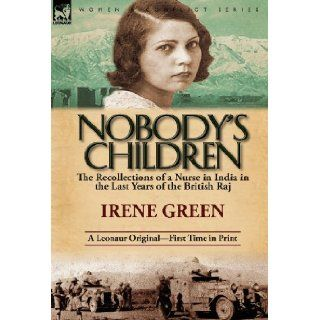 Nobody's Children: The Recollections of a Nurse in India in the Last Years of the British Raj: Irene Green: 9780857068781: Books
