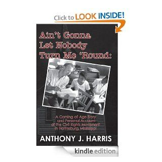 Ain't Gonna Let Nobody Turn Me 'Round: A Coming of age story and a personal account of the Civil Rights Movement in Hattiesburg, Mississippi eBook: Anthony Harris: Kindle Store
