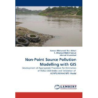 Non Point Source Pollution Modelling with GIS: Development of Appropriate Procedure for Estimation of RUSLE EI30 Index and Validation of AGNPS/ANNAGNPS Model: Azman Mohamed Nor Azhari, S. Ahamad Mohd Sanusi, Ahmad Shamshad: 9783844318210: Books